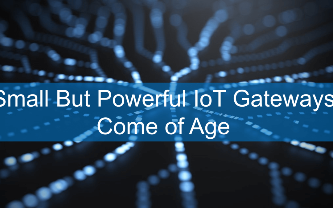 Small But Powerful IoT Gateways Come of Age
